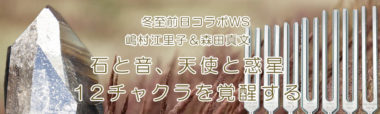 冬至前日コラボWS 嶋村えり子&森田真文『石と音、天使と惑星、12チャクラを覚醒する』