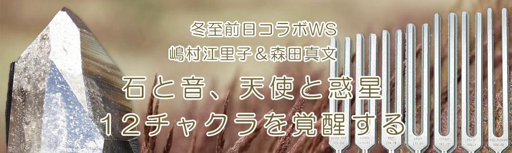 冬至 前日コラボWS 嶋村えり子&森田真文『石と音、天使と惑星、12チャクラを覚醒する』