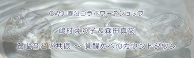 CWJ 春分コラボWS 嶋村えり子&森田真文『石と音との共振~覚醒めへのカウントダウン~』