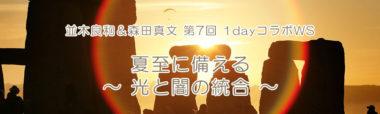並木良和&森田真文 第7回 1dayコラボWS『夏至に備える~光と闇の統合~』