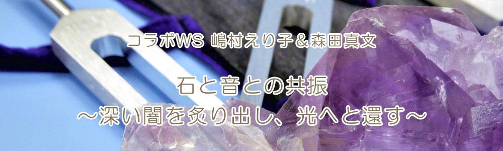 コラボ統合WS 嶋村えり子&森田真文『石と音との共振~深い闇を炙り出し、光へと還す~』