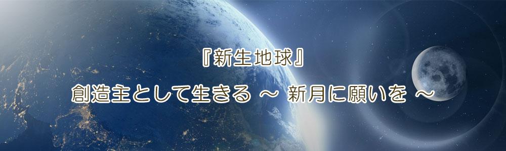 『新生地球』創造主として生きる~新月に願いを~