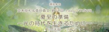 大阪開催 【現地参加】並木良和&森田真文 第12回 1dayコラボWS『夏至の準備~光の時代を生きるために~』