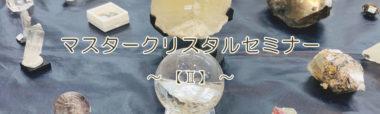マスタークリスタルセミナー【Ⅱ】