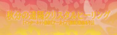 秋分の遠隔クリスタルヒーリング~【インターネット配信[アーカイブ(録画)配信あり]】